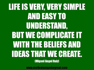 "Featured in our 25 Inspirational Quotes About Beliefs article: ""Life is very, very simple and easy to understand, but we complicate it with the beliefs and ideas that we create."" - Miguel Angel Ruiz"