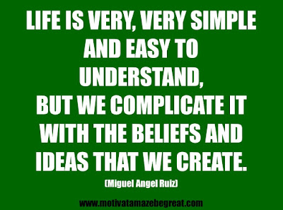 "25 Belief Quotes For Self-Improvement And Success: ""Life is very, very simple and easy to understand, but we complicate it with the beliefs and ideas that we create."" - Miguel Angel Ruiz"