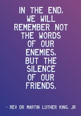 in the end we will remember not the words of our enemies but the silence of our friends