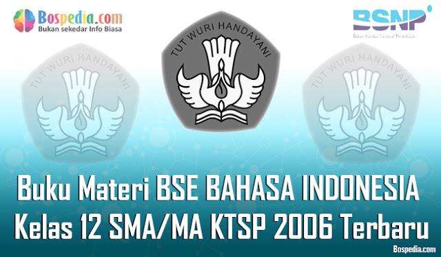 Buku Materi BSE BAHASA INDONESIA Kelas 12 SMA/MA KTSP 2006 Terbaru