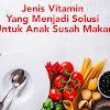 Jenis Vitamin Yang Menjadi Solusi Untuk Anak Susah Makan