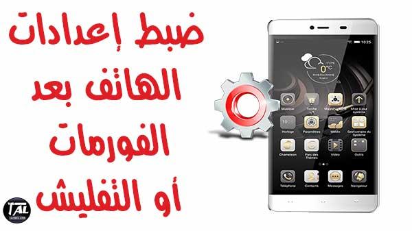ضبط إعدادات الهاتف بعد الفورمات أو التفليش