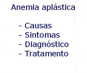 Anemia aplástica causas sintomas diagnóstico tratamento prevenção riscos complicações