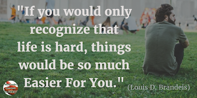 "71 Quotes About Life Being Hard But Getting Through It: ""If you would only recognize that life is hard, things would be so much easier for you."" - Louis D. Brandeis"