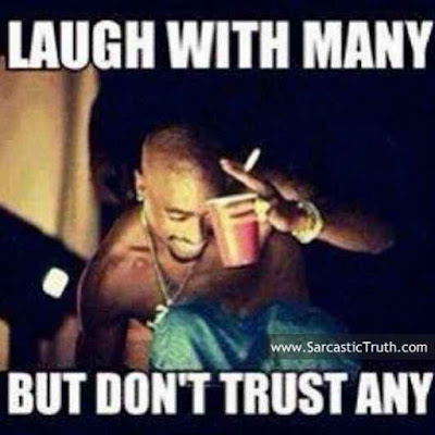 LAUGH WITH MANY BUT DONT TRUST ANY