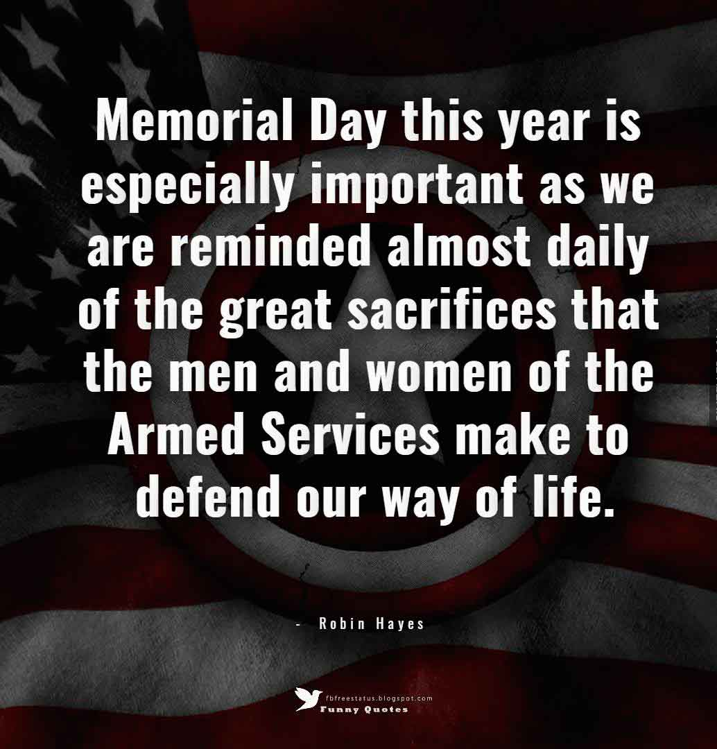 Memorial Day this year is especially important as we are reminded almost daily of the great sacrifices that the men and women of the Armed Services make to defend our way of life. ― Robin Hayes