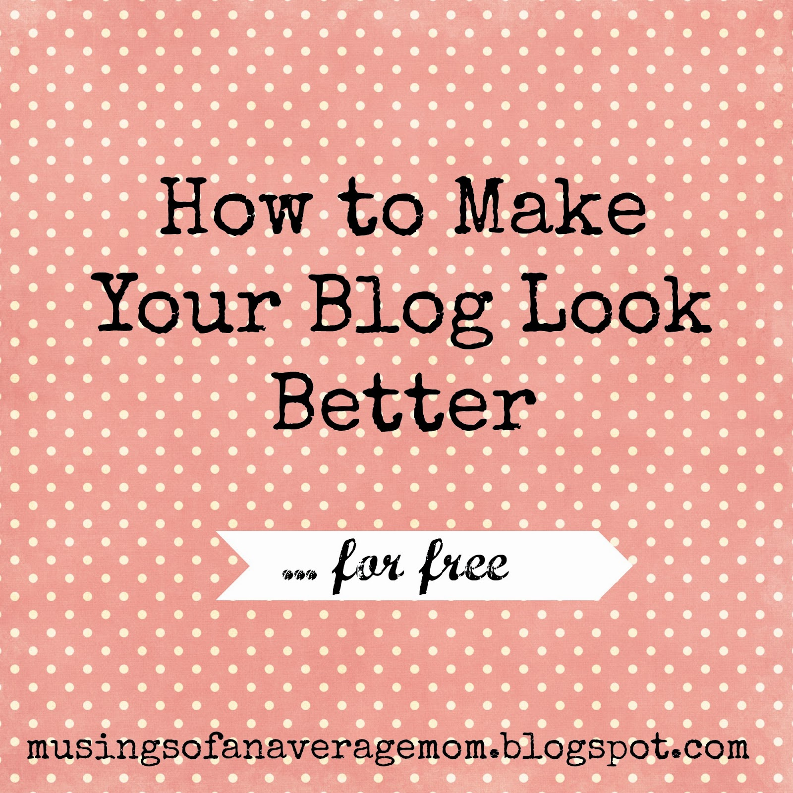http://musingsofanaveragemom.blogspot.ca/2014/08/how-to-make-your-free-blog-look-better.html