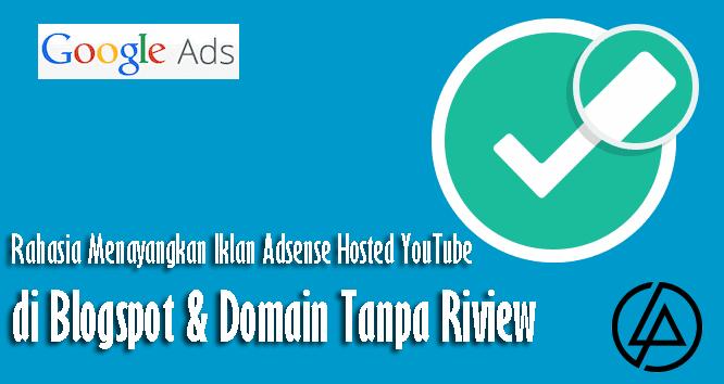 Rahasia Menayangkan Iklan Adsense Hosted YouTube ke Blogspot & Domain Tanpa Riview