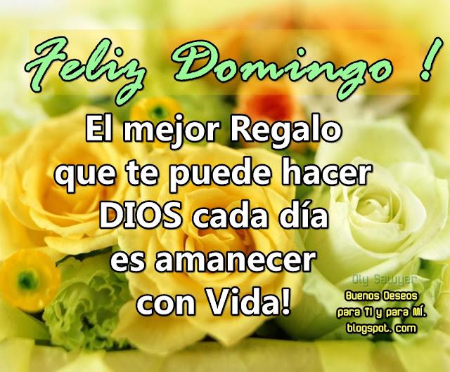 FELIZ DOMINGO! El mejor Regalo  que te puede hacer DIOS cada día es amanecer con Vida!