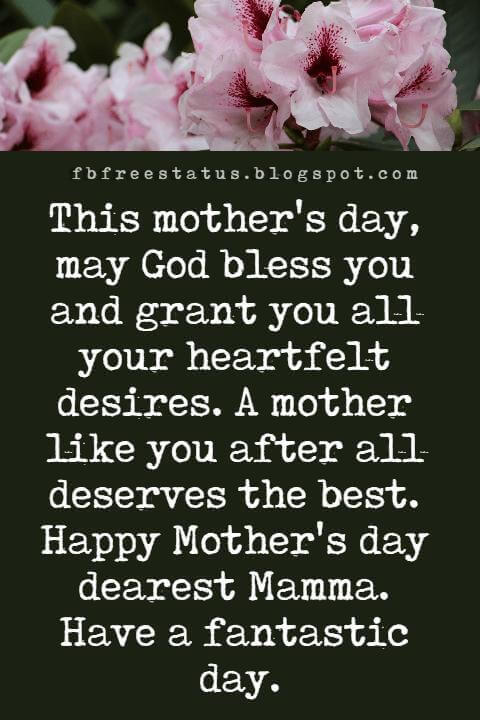 mothers day greetings quotes, This mother's day, may God bless you and grant you all your heartfelt desires. A mother like you after all deserves the best. Happy Mother's day dearest Mamma. Have a fantastic day.