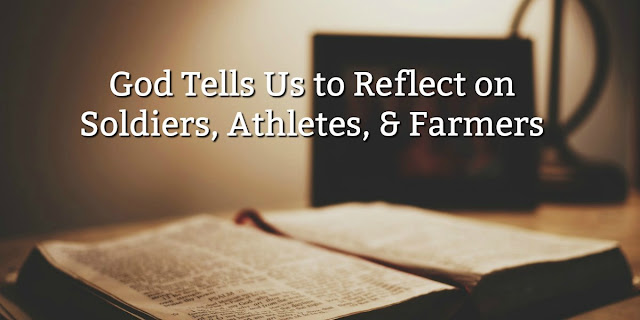1 Timothy 2:1-7 tells us to reflect on soldiers, farmers & athletes