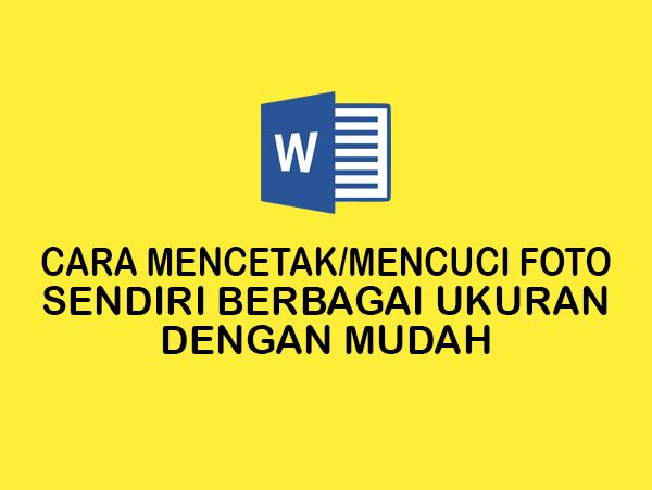 Cara Mencetak Foto Sendiri Berbagai Ukuran di Microsoft Word