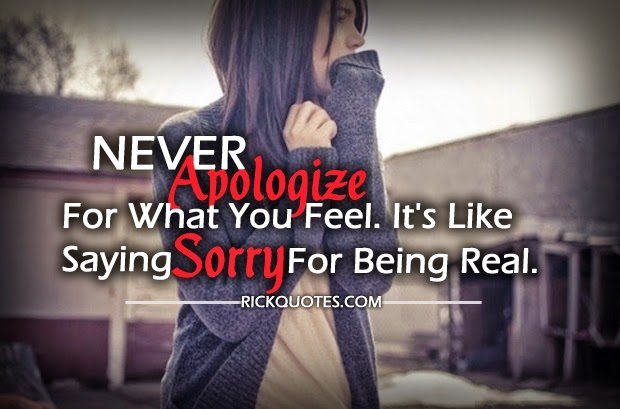 If You Feel Like You Are Being: Never Apologize For What You Feel