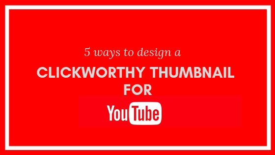 5 Ways To Design Click Worthy YouTube Thumbnail