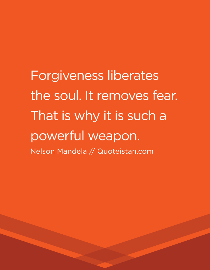 Forgiveness liberates the soul. It removes fear. That is why it is such a powerful weapon.