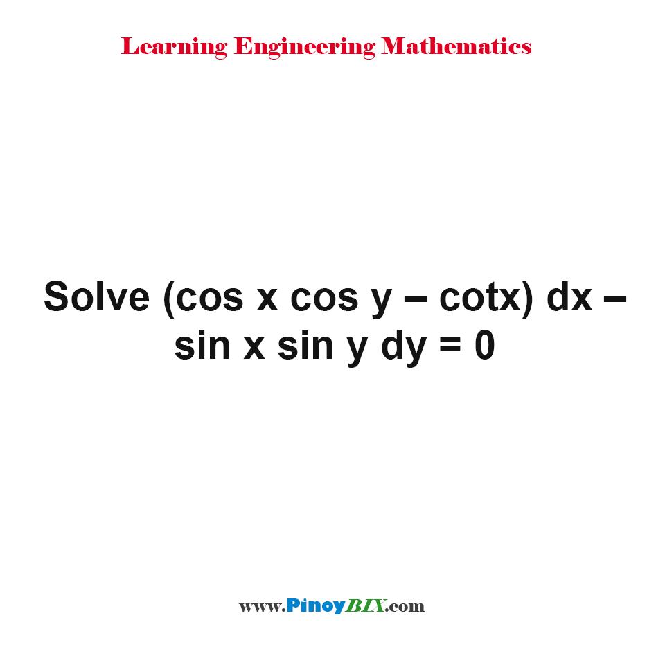 Solve (cos x cos y – cotx) dx – sin x sin y dy = 0