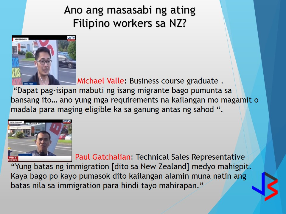 "As of 2013 around 40,000 Filipinos is residing in New Zealand. It is one of the choices of migration to those searching for a greener pasture. Some applied and started to stay in New Zealand as international student and eventually landed their dream job.  One Filipino worker who is in NZ, Paul Gatchalian testified that he did not experience landing a job as he started as International student. But it will need an ample financial support to remain in college. Also one Filipino graduate of Business studies, Michael Valle states that a least you have 500,000 Php (10,000 $) to sustain your studies. Excluding of your boarding and food allowances. Given this figure, once you landed a good job it is all worth it.  According to Valle, who holds an open Visa, ""Dapat pag-isipan mabuti ng isang migrante bago pumunta sa bansang ito... ano yung mga requirements na kailangan mo magamit o madala para maging eligible ka sa ganung antas ng sahod "". ""(Those who want to come here must think about it thoroughly first… you must know the requirements you need to bring so you can be eligible for the level of salary offered here)."" Paul Gatchalian has something to comment on ""Yung batas ng immigration [dito sa New Zealand] medyo mahigpit. Kaya bago po kayo pumasok dito kailangan alamin muna natin ang batas nila sa immigration para hindi tayo mahirapan. (The immigration laws here are very strict. So before you come here. Know their laws on immigration first so you won't have any difficulty).""  But with the new policy that New Zealand government has implemented it requires to prioritize the hiring of Kiwis or New Zealand nationals who are capable of the job they offer, New Zealand immigration Minister Michael Woodhouse has announced."