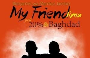 Audio | Benjamin Wa Mambo Jambo ft 20%,Baghdad - My Friend remix