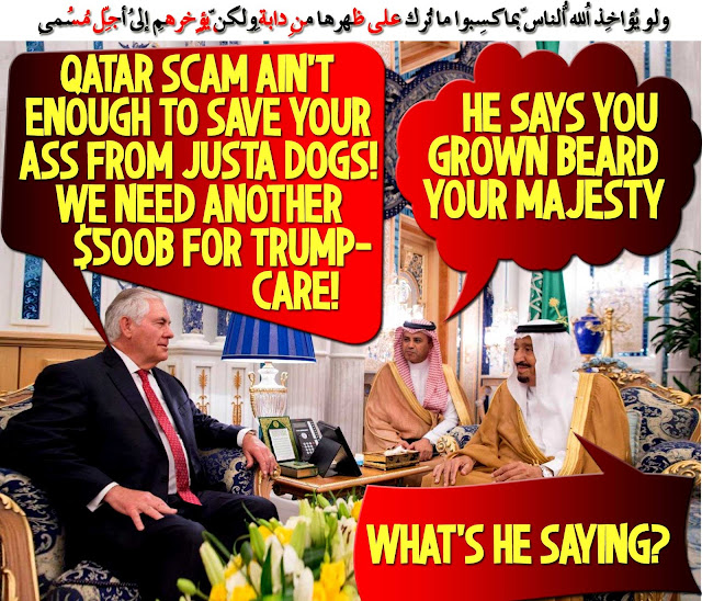 🤴👰Tillerson to Salman: Qatar Scam ain't enough to save your Ass from JUSTA Dogs! We need another $500B for TrumpCare! What's he saying? He says you've Grown Beard, your Majesty!👰🤴 ولو يُؤاخِذُ اللّهُ النّاس بِما كسبُوا ما ترك على ظهرِها مِن دابّةٍ ولكِن يُؤخِّرُهُم إِلى أجلٍ مُّسمًّى