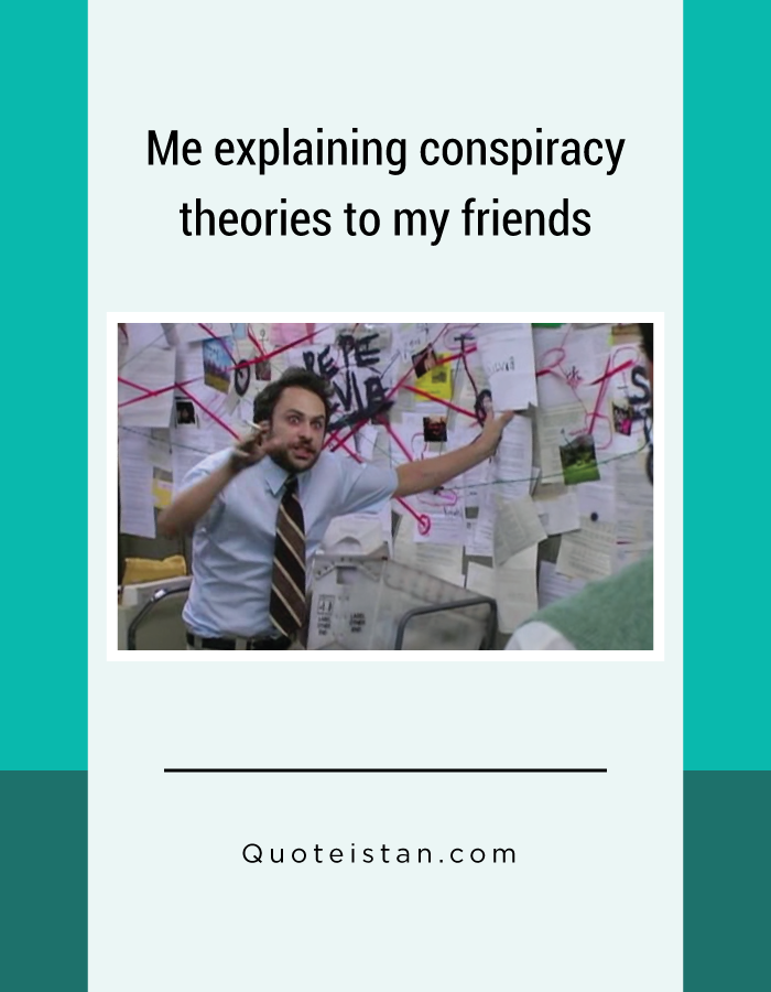 Me explaining conspiracy theories to my friends