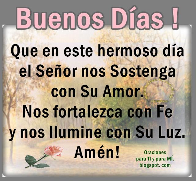 Que en este hermoso día el Señor nos Sostenga con Su Amor, nos Fortalezca con Fe y nos Ilumine co Su Luz. Amén!