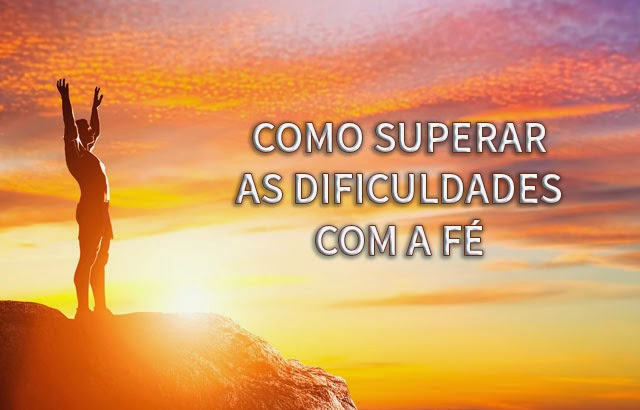 como superar as dificuldades com a fe - Como Superar as Dificuldades Com a Fé