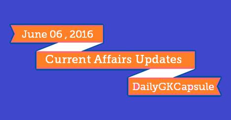Daily Current Affairs 06 June 2016 Pdf - GK Capsule