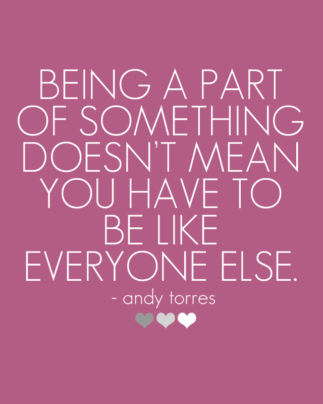 Quote of the Day :: Being a part of something doesn't mean you have to be like everyone else