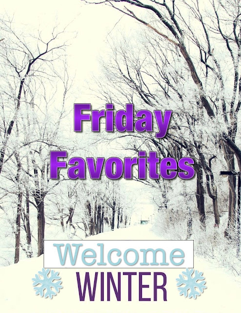 FRIDAY FAVORITES...WELCOME WINTER