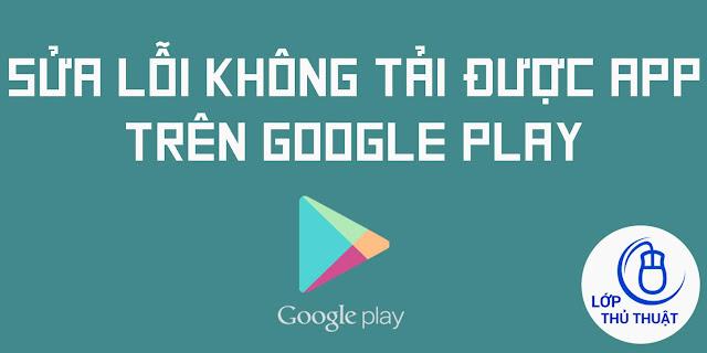 Hướng dẫn sửa lỗi không tải được App trên Google Play