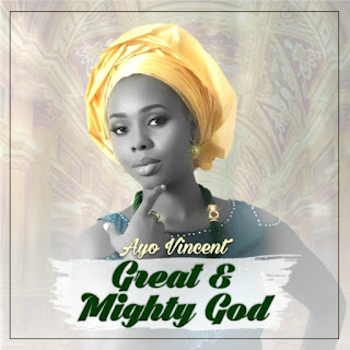 "DOWNLOAD MUSIC: ""GREAT AND MIGHTY"" GOD BY AYO VINCENT 