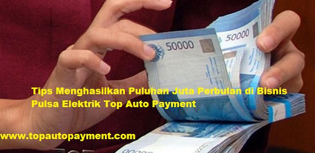Tips Menghasilkan Puluhan Juta Perbulan di Bisnis Pulsa Elektrik Top Auto Payment