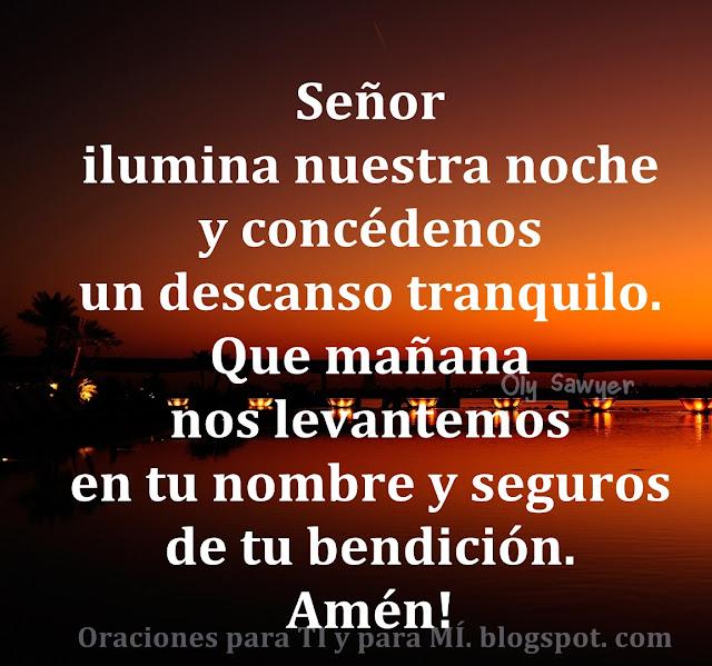 Señor,  ilumina nuestra noche y concédenos un descanso tranquilo.  Que mañana  nos levantemos en Tu Nombre y seguros de tu bendición.  Amén!