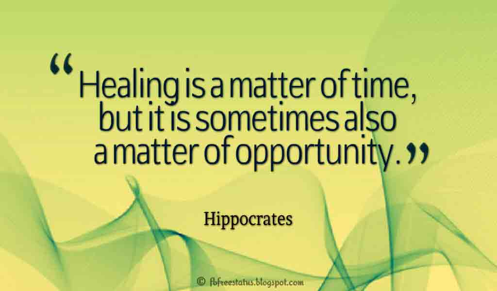 "Healing is a matter of time, but it is sometimes also a matter of opportunity."" ? Hippocrates"