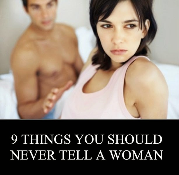 9 THINGS YOU SHOULD NEVER TELL A WOMAN