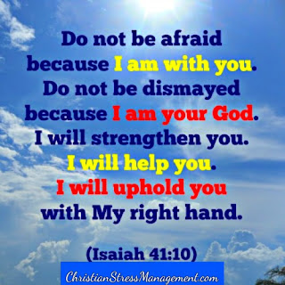 Do not be afraid because I am with you. Do not be dismayed because I am  your God. I will strengthen you. I will help you.I will uphold you with My right hand. (Isaiah 41:10)
