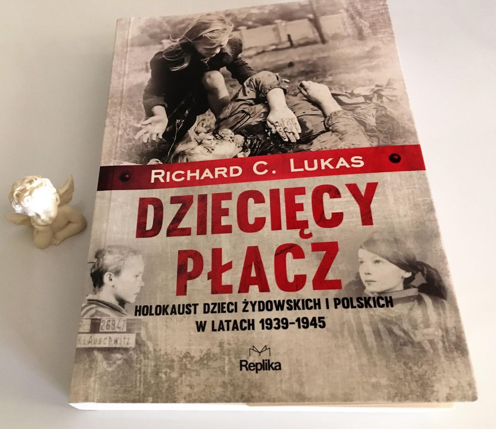 """Dzieci wojny, czyli recenzja książki """"Dziecięcy płacz. Holokaust dzieci żydowskich i polskich w latach 1939 - 1945"""" Richarda C. Lukasa."""