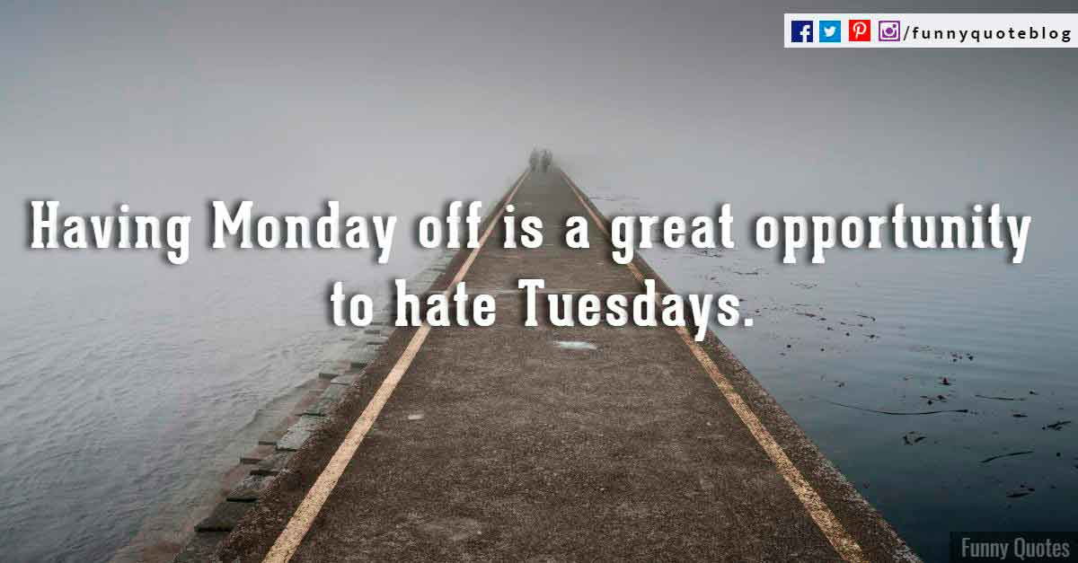 Having Monday off is a great opportunity to hate Tuesdays.