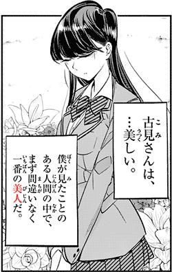 古見さんは、…美しい。僕が見たことのある人間の中で、まず間違いなく一番の美人だ。 quote from manga Komi-san wa, Comyushou desu. 古見さんは、コミュ症です。