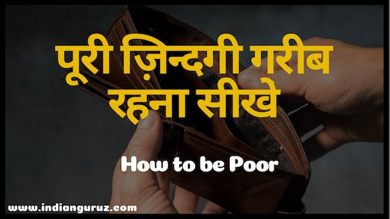 पूरी जिंदगी गरीब कैसे रहें ? How to Be Poor in Hindi