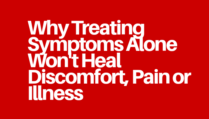 Why Treating Symptoms Alone Won't Heal Discomfort, Pain or Illness