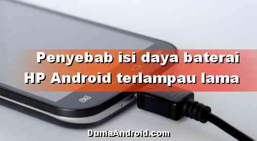 Penyebab Baterai HP Android Lama terisi ketika dicas