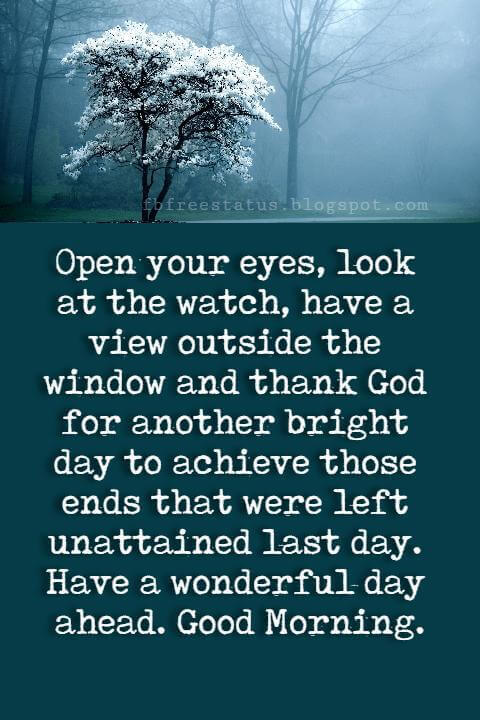 Good Morning Text Messages, Open your eyes, look at the watch, have a view outside the window and thank God for another bright day to achieve those ends that were left unattained last day. Have a wonderful day ahead. Good Morning.