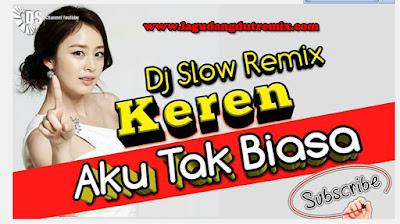 DJ Slow Remix Keren - Aku Tak Biasa