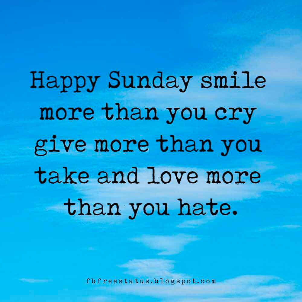 Happy Sunday smile more than you cry give more than you take and love more than you hate.