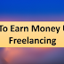 How To Earn Money Using Freelancing
