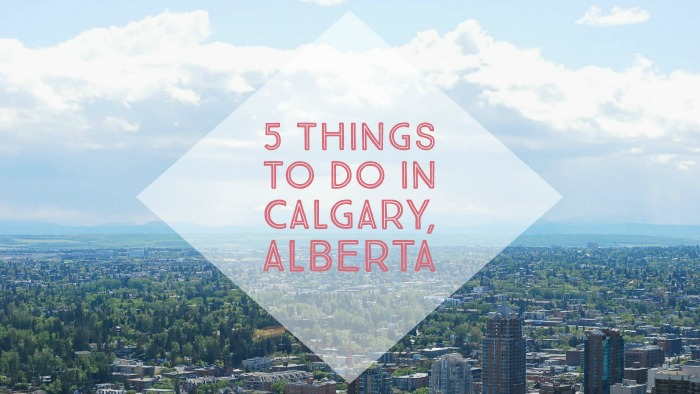 5 things to do in Calgary Alberta