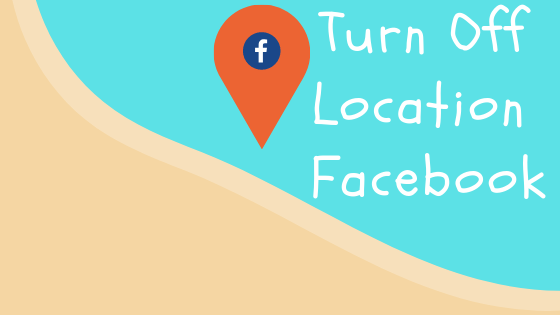 How To Turn Location Off On Facebook<br/>