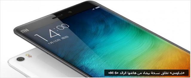 «شاومي» تطلق نسخة بيضاء من هاتفها الرائد «Mi 6»