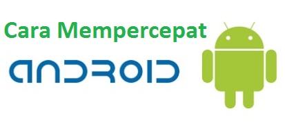 Cara Mempercepat HP Android Terbukti Ampuh